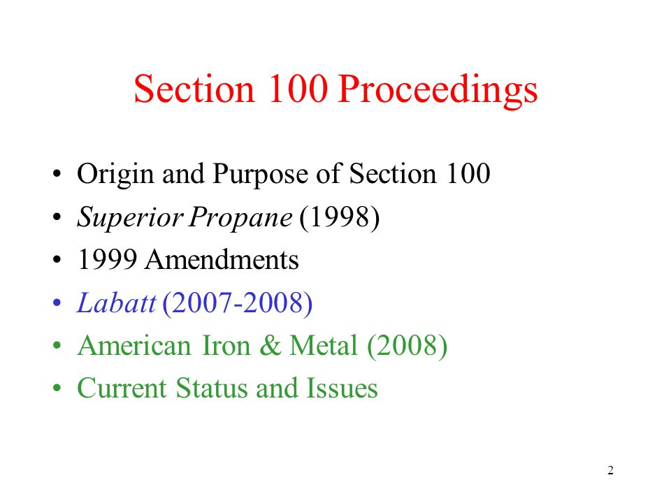 2 Section 100 Proceedings Origin and Purpose of Section 100 Superior Propane (1998) 1999 Amendments Labatt (2007-2008) American Iron & Metal (2008) Current Status and Issues