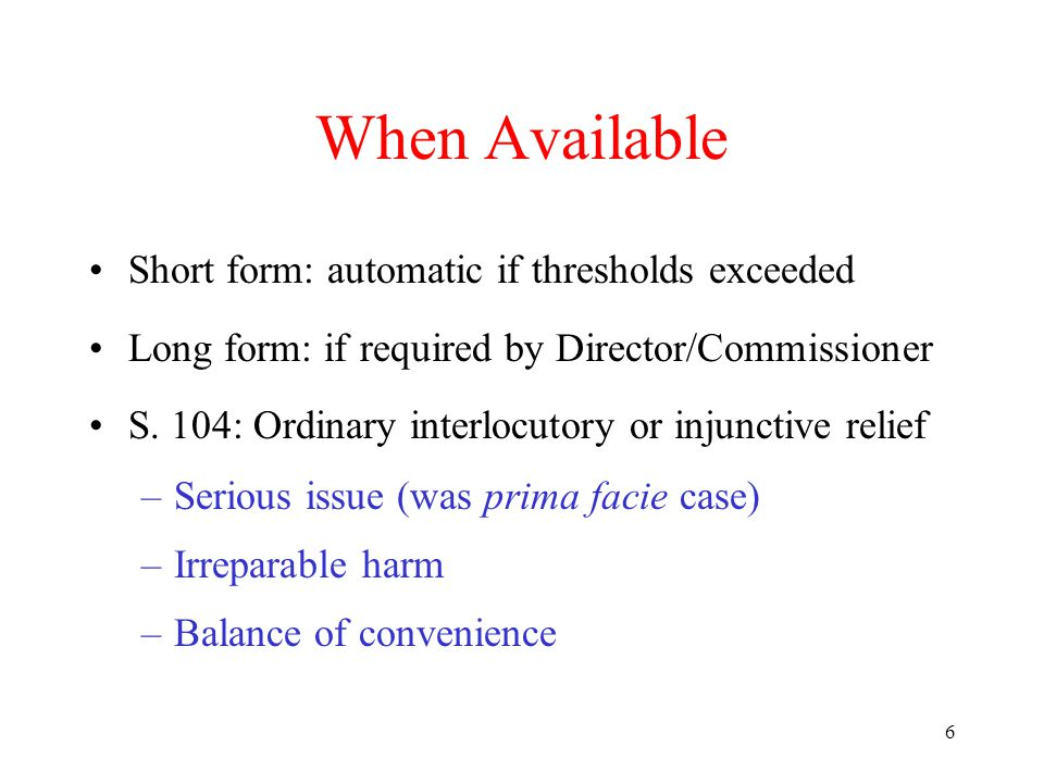 6 When Available Short form: automatic if thresholds exceeded Long form: if required by Director/Commissioner S. 104: Ordinary interlocutory or injunc