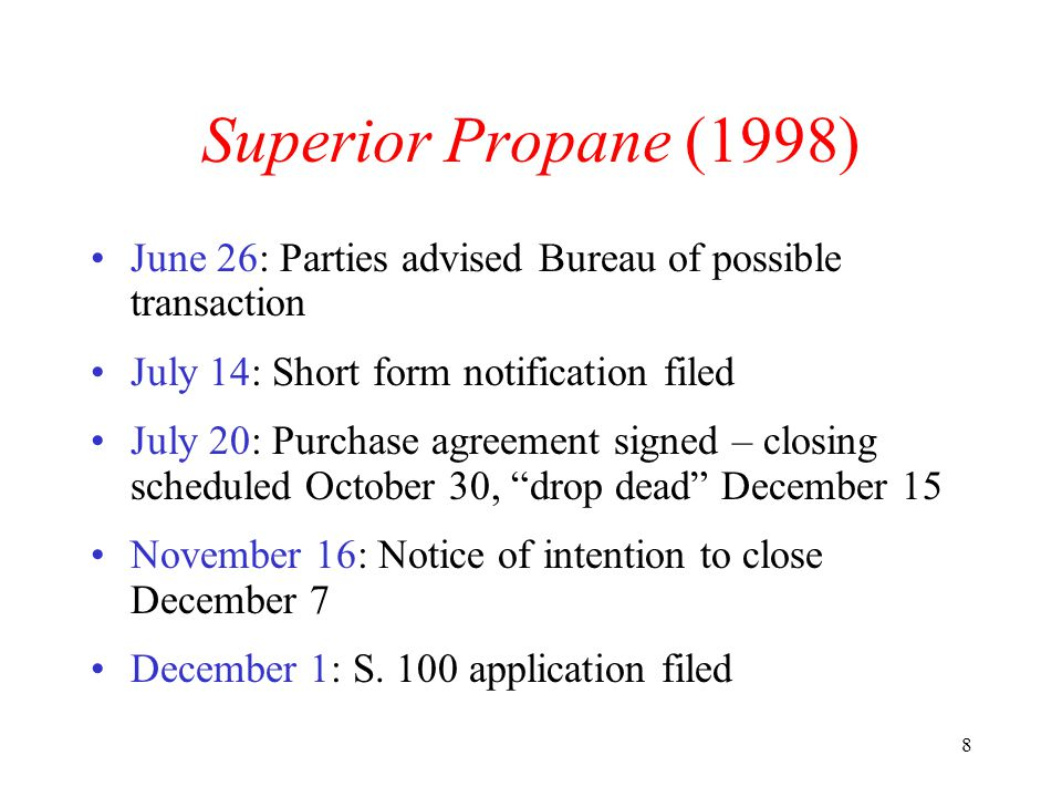 8 Superior Propane (1998) June 26: Parties advised Bureau of possible transaction July 14: Short form notification filed July 20: Purchase agreement signed – closing scheduled October 30, drop dead December 15 November 16: Notice of intention to close December 7 December 1: S.
