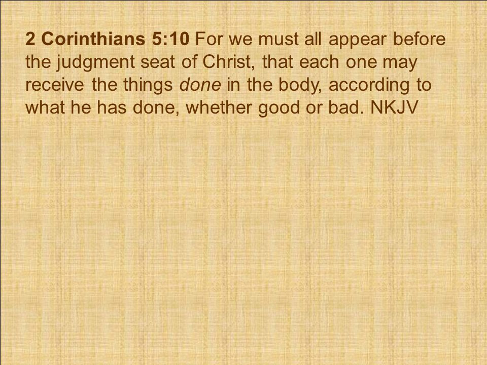 2 Corinthians 5:10 For we must all appear before the judgment seat of Christ, that each one may receive the things done in the body, according to what he has done, whether good or bad.
