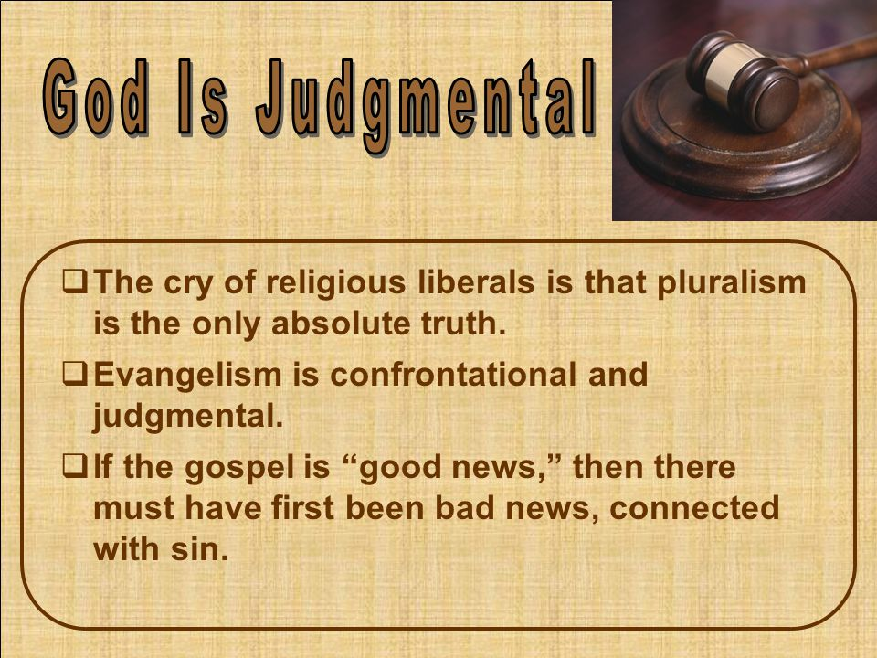  The cry of religious liberals is that pluralism is the only absolute truth.