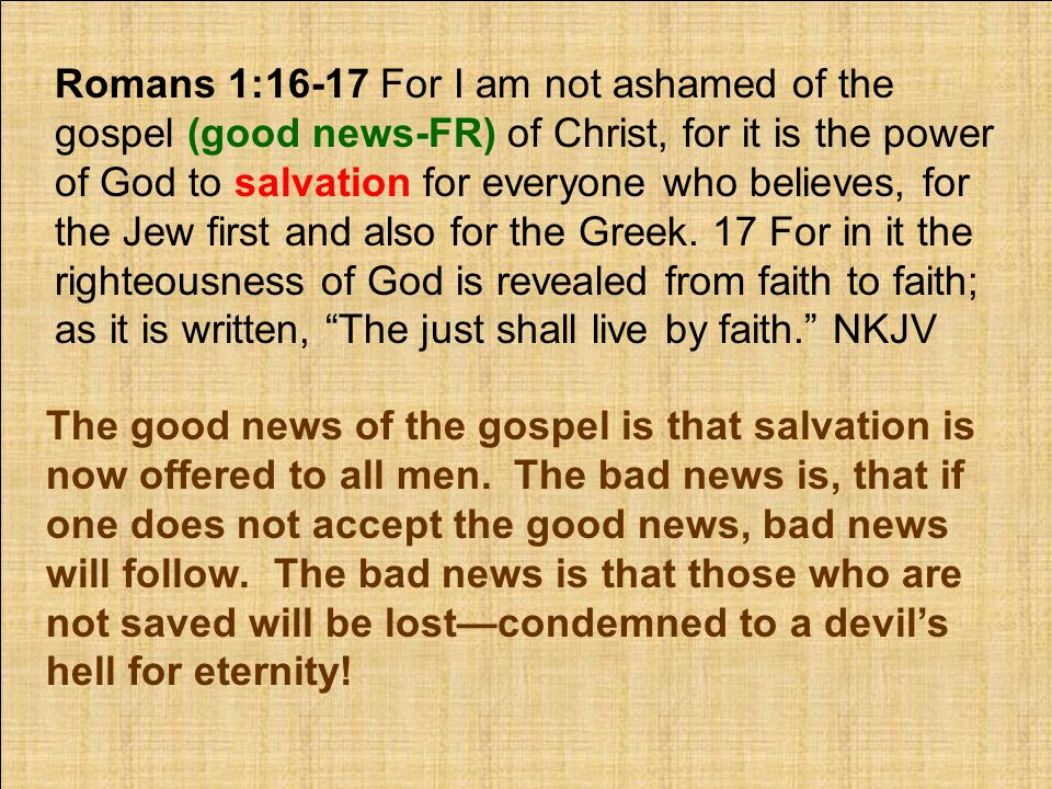 Romans 1:16-17 For I am not ashamed of the gospel (good news-FR) of Christ, for it is the power of God to salvation for everyone who believes, for the Jew first and also for the Greek.