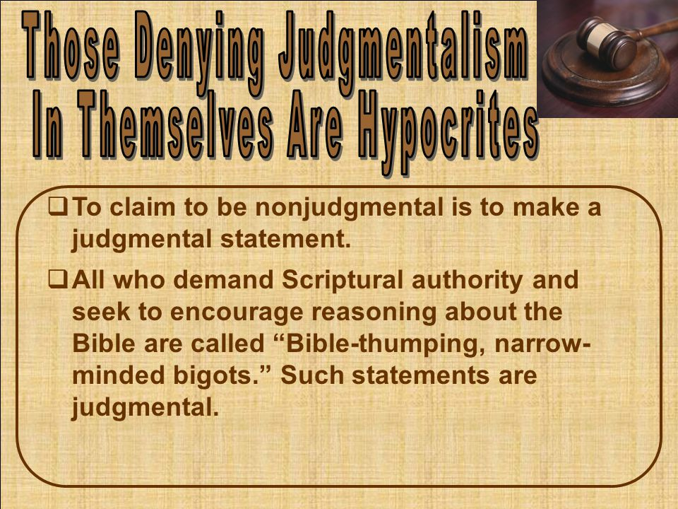  To claim to be nonjudgmental is to make a judgmental statement.