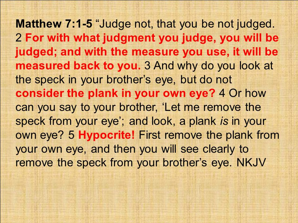 Matthew 7:1-5 Judge not, that you be not judged.