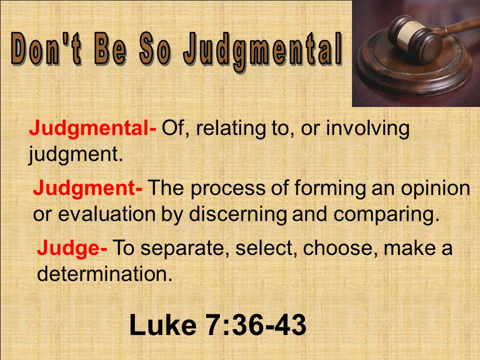 Judgmental- Of, relating to, or involving judgment.