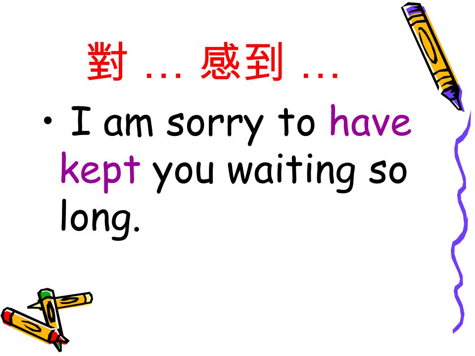 對 … 感到 … I am sorry to have kept you waiting so long.