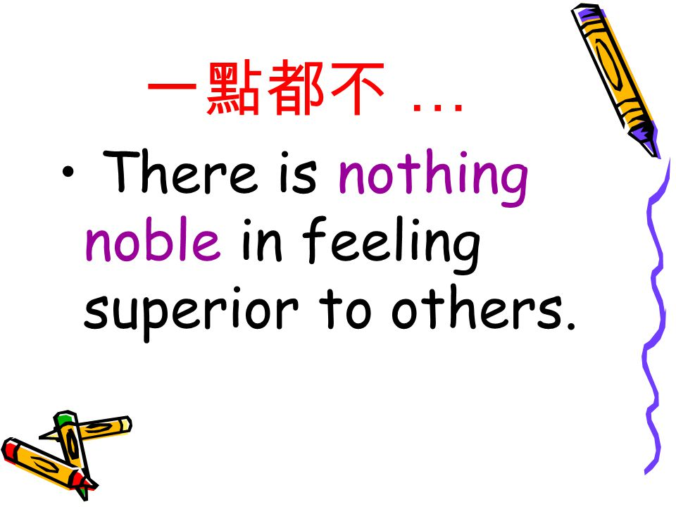 一點都不 … There is nothing noble in feeling superior to others.