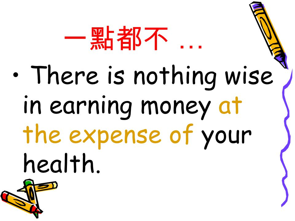 一點都不 … There is nothing wise in earning money at the expense of your health.