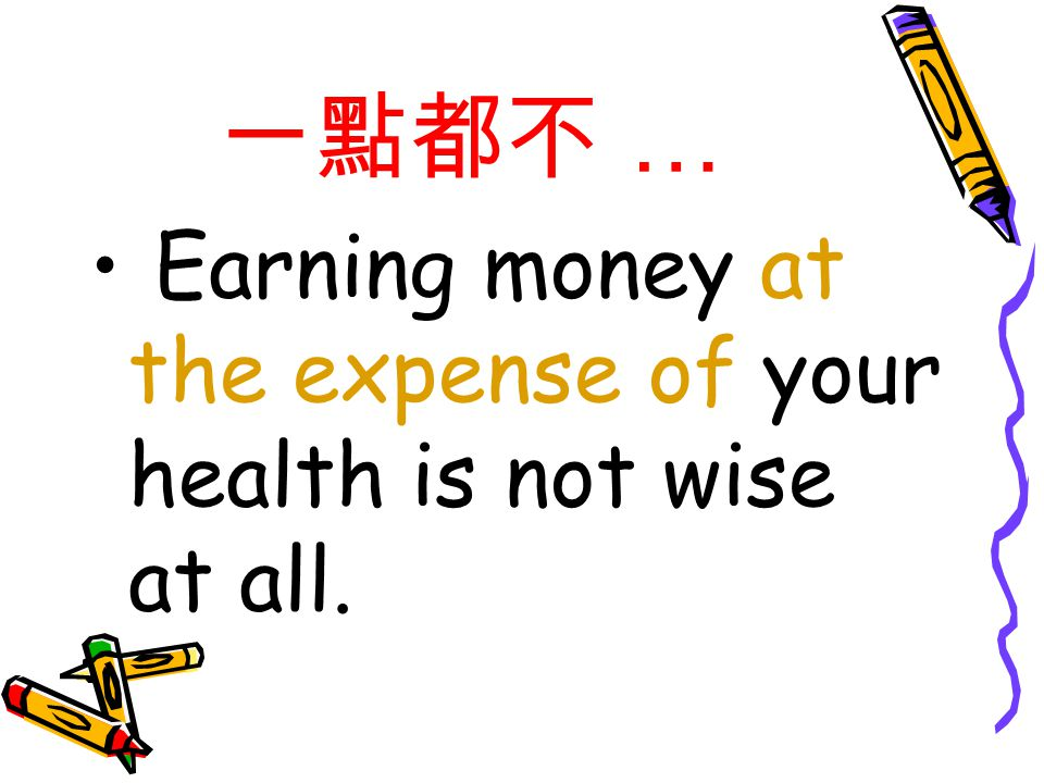一點都不 … Earning money at the expense of your health is not wise at all.