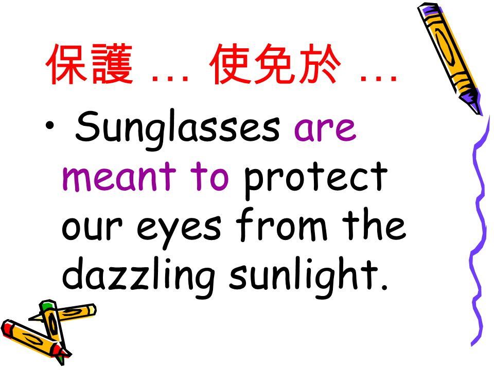 保護 … 使免於 … Sunglasses are meant to protect our eyes from the dazzling sunlight.