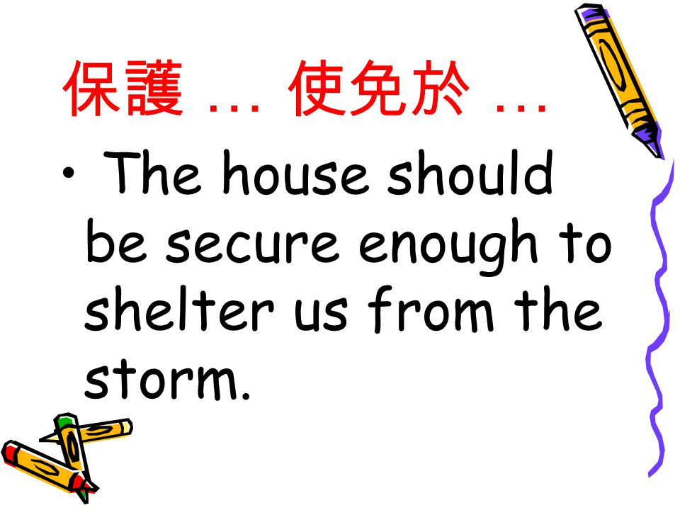 保護 … 使免於 … The house should be secure enough to shelter us from the storm.