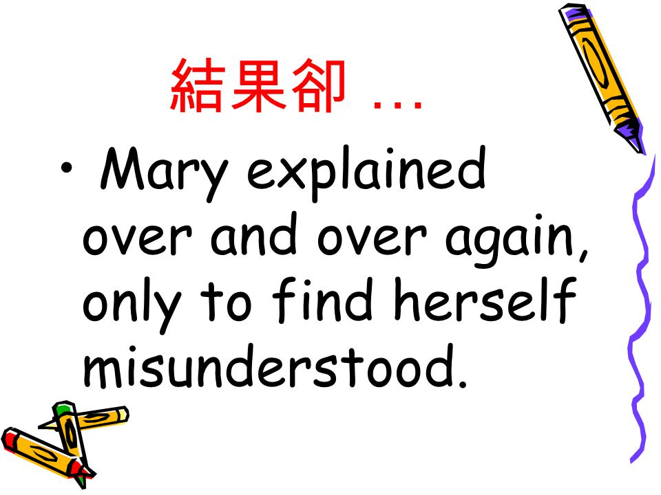 結果卻 … Mary explained over and over again, only to find herself misunderstood.