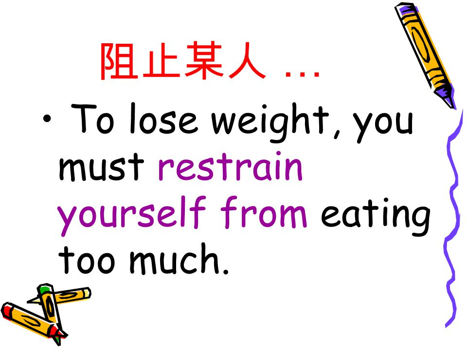 阻止某人 … To lose weight, you must restrain yourself from eating too much.