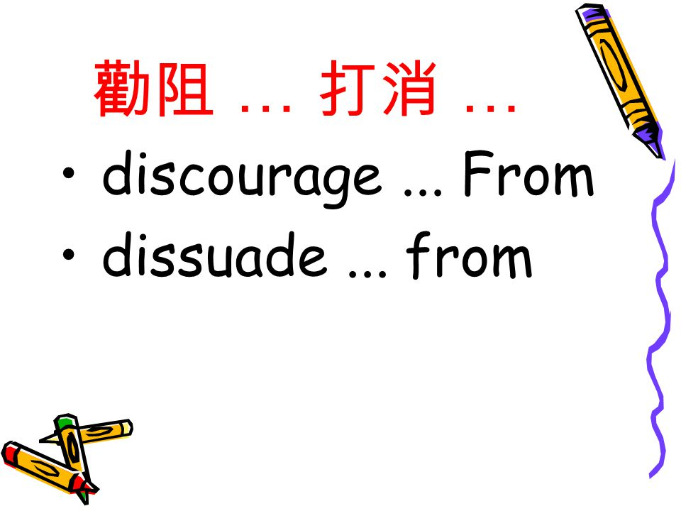 勸阻 … 打消 … discourage... From dissuade... from