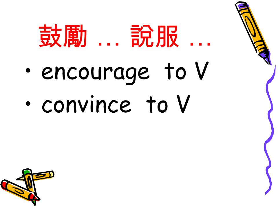 鼓勵 … 說服 … encourage to V convince to V