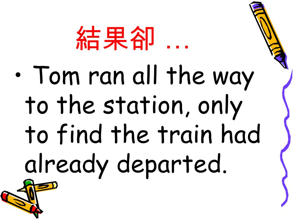 結果卻 … Tom ran all the way to the station, only to find the train had already departed.