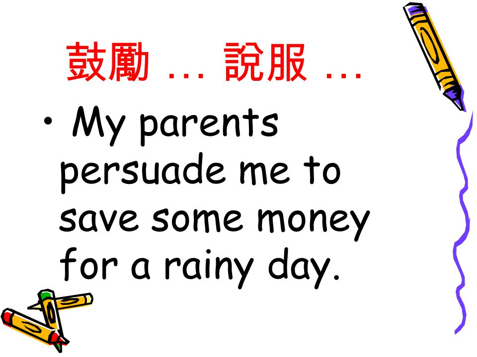 鼓勵 … 說服 … My parents persuade me to save some money for a rainy day.