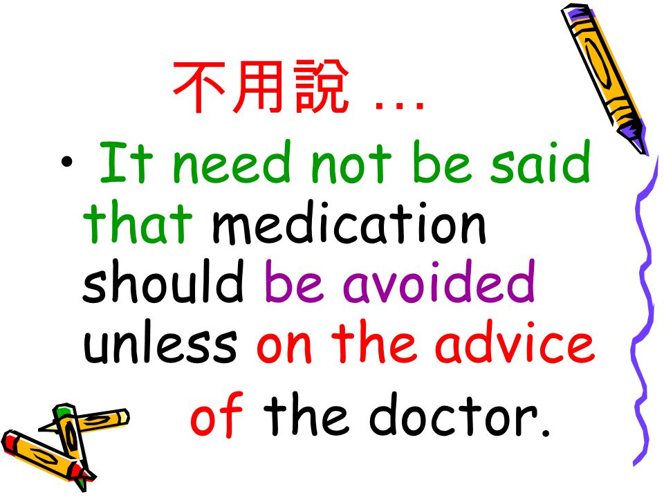 不用說 … It need not be said that medication should be avoided unless on the advice of the doctor.