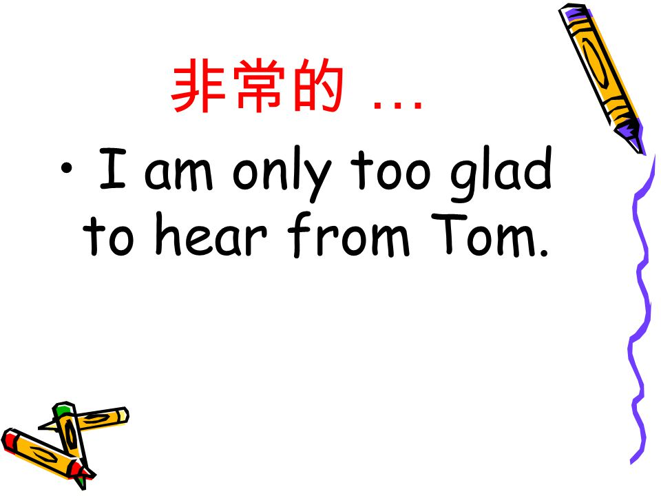 非常的 … I am only too glad to hear from Tom.