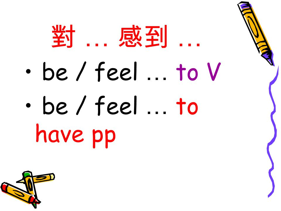 對 … 感到 … be / feel … to V be / feel … to have pp