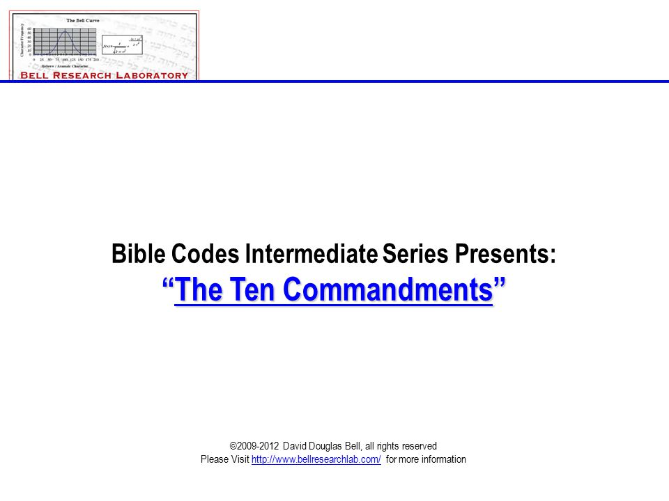 Bible Codes Intermediate Series Presents: The Ten Commandments ©2009-2012 David Douglas Bell, all rights reserved Please Visit http://www.bellresearchlab.com/ for more information