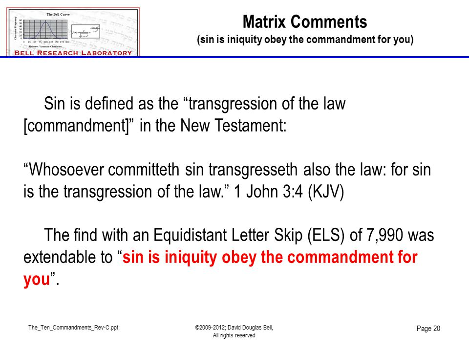 The_Ten_Commandments_Rev-C.ppt©2009-2012; David Douglas Bell, All rights reserved Page 20 Sin is defined as the transgression of the law [commandment] in the New Testament: Whosoever committeth sin transgresseth also the law: for sin is the transgression of the law. 1 John 3:4 (KJV) The find with an Equidistant Letter Skip (ELS) of 7,990 was extendable to sin is iniquity obey the commandment for you .