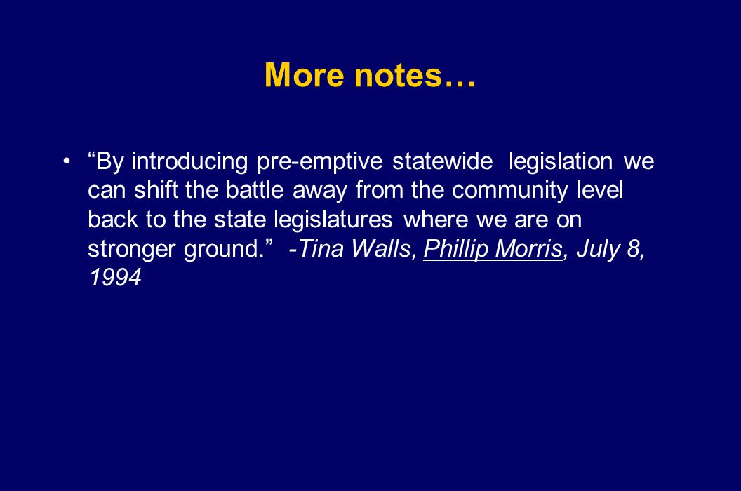 More notes… By introducing pre-emptive statewide legislation we can shift the battle away from the community level back to the state legislatures where we are on stronger ground. -Tina Walls, Phillip Morris, July 8, 1994