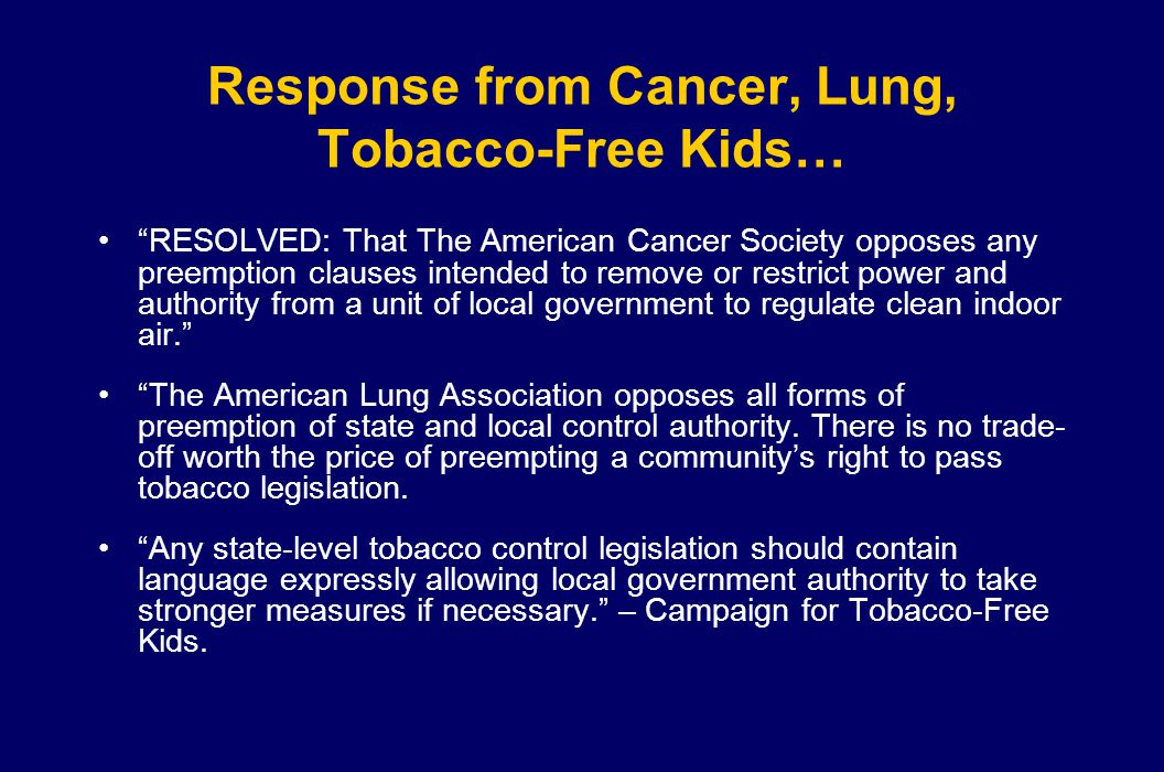 Response from Cancer, Lung, Tobacco-Free Kids… RESOLVED: That The American Cancer Society opposes any preemption clauses intended to remove or restrict power and authority from a unit of local government to regulate clean indoor air. The American Lung Association opposes all forms of preemption of state and local control authority.