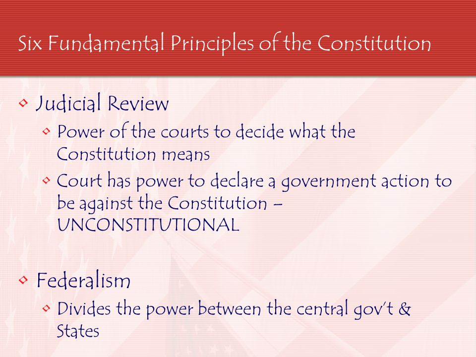 Six Fundamental Principles of the Constitution Judicial Review Power of the courts to decide what the Constitution means Court has power to declare a