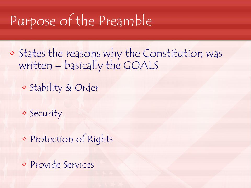 Purpose of the Preamble States the reasons why the Constitution was written – basically the GOALS Stability & Order Security Protection of Rights Prov