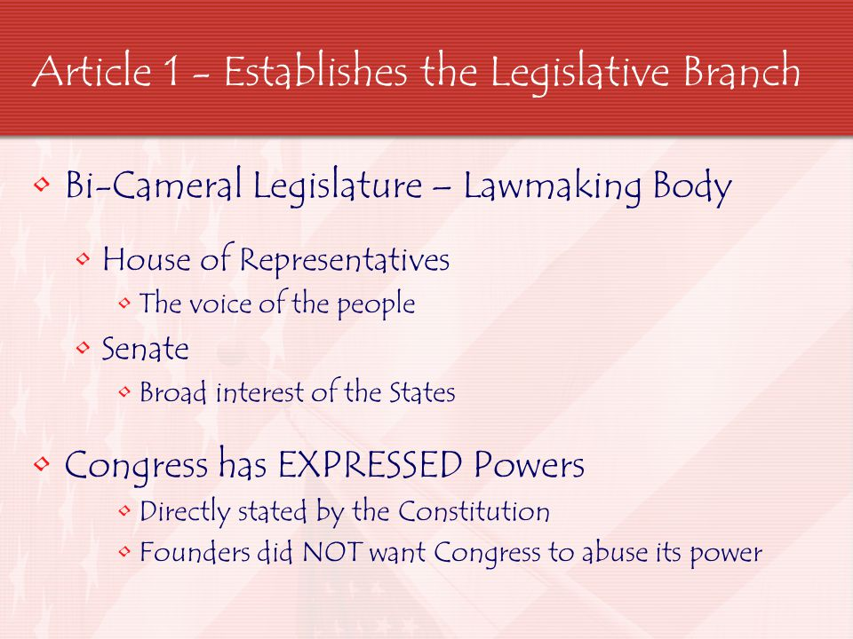 Article 1 - Establishes the Legislative Branch Bi-Cameral Legislature – Lawmaking Body House of Representatives The voice of the people Senate Broad i