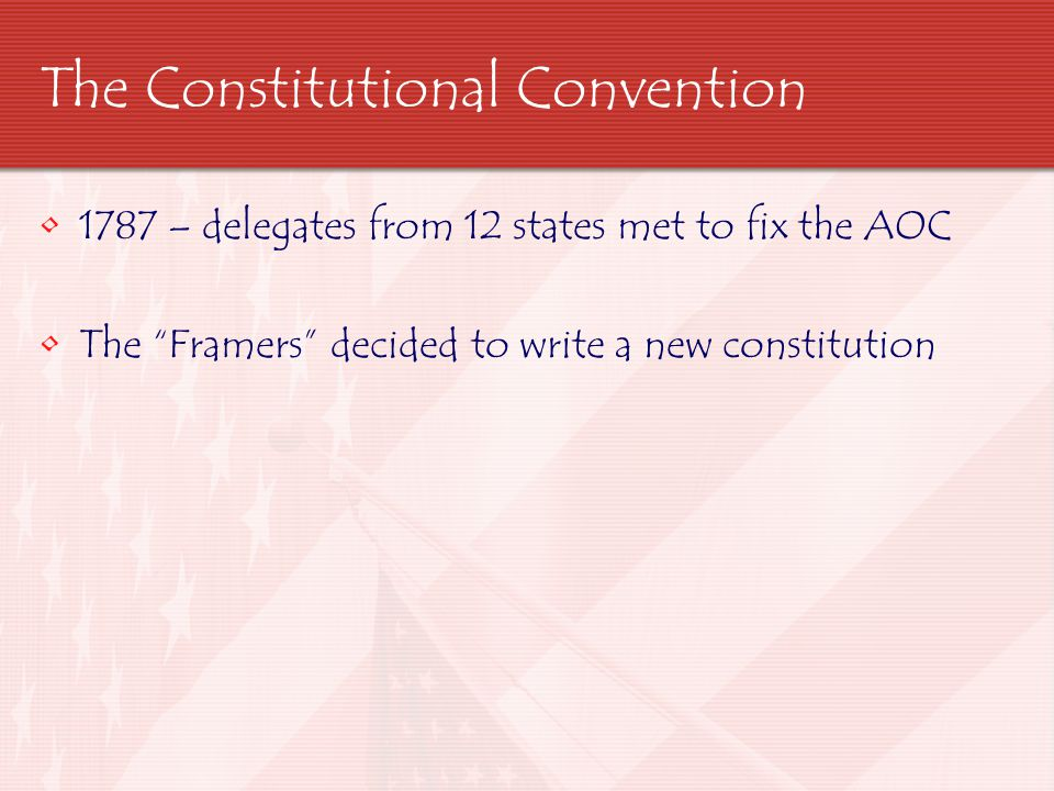 "The Constitutional Convention 1787 – delegates from 12 states met to fix the AOC The ""Framers"" decided to write a new constitution"