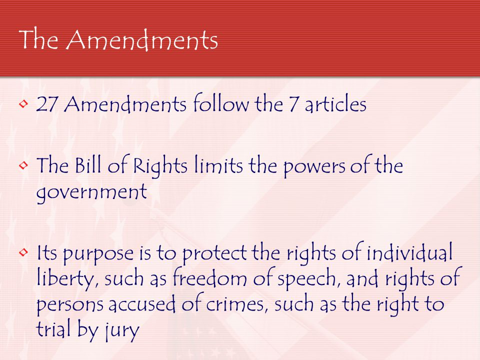 The Amendments 27 Amendments follow the 7 articles The Bill of Rights limits the powers of the government Its purpose is to protect the rights of indi