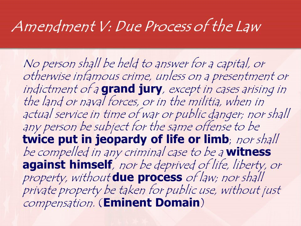 Amendment V: Due Process of the Law No person shall be held to answer for a capital, or otherwise infamous crime, unless on a presentment or indictmen