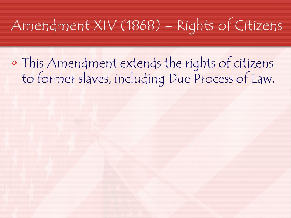 Amendment XIV (1868) – Rights of Citizens This Amendment extends the rights of citizens to former slaves, including Due Process of Law.
