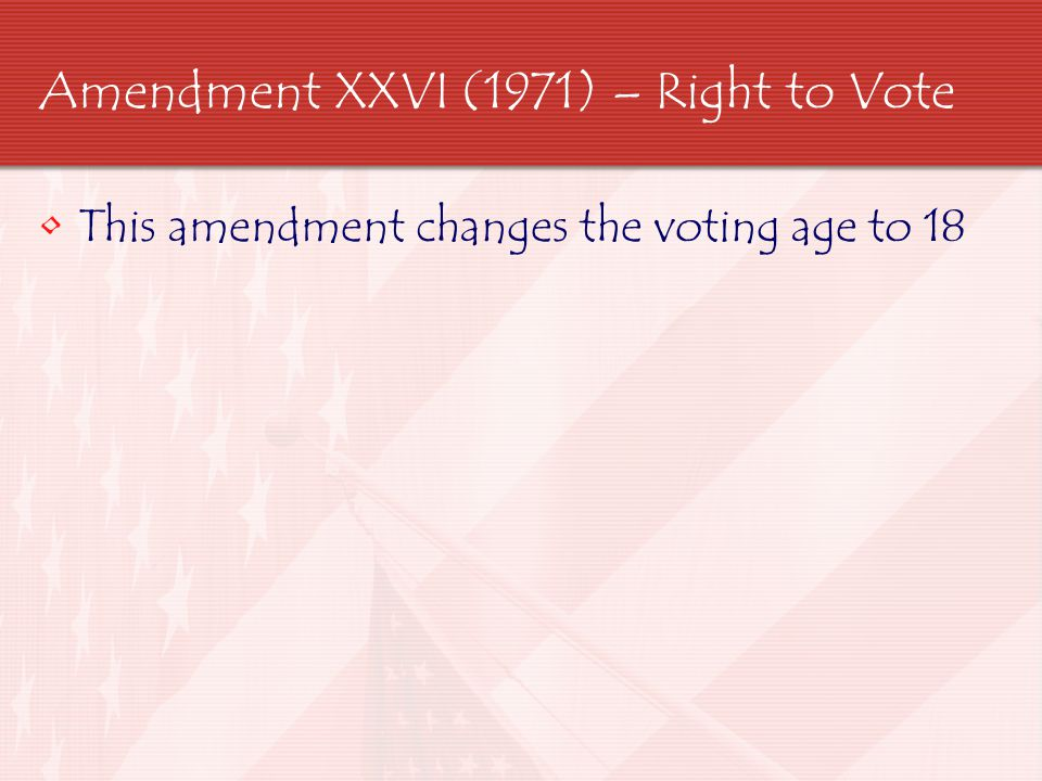 Amendment XXVI (1971) – Right to Vote This amendment changes the voting age to 18