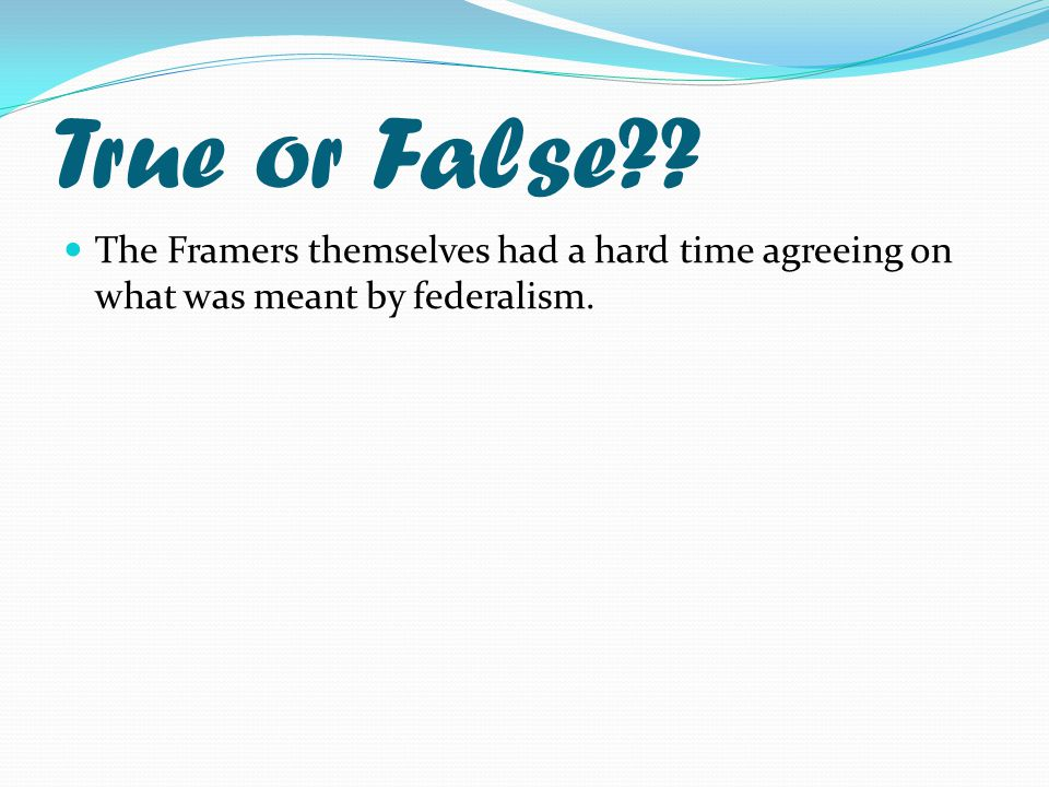True or False?? The Framers themselves had a hard time agreeing on what was meant by federalism.