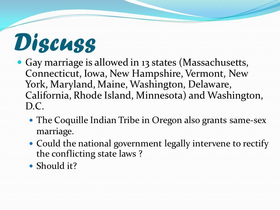 Discuss Gay marriage is allowed in 13 states (Massachusetts, Connecticut, Iowa, New Hampshire, Vermont, New York, Maryland, Maine, Washington, Delaware, California, Rhode Island, Minnesota) and Washington, D.C.
