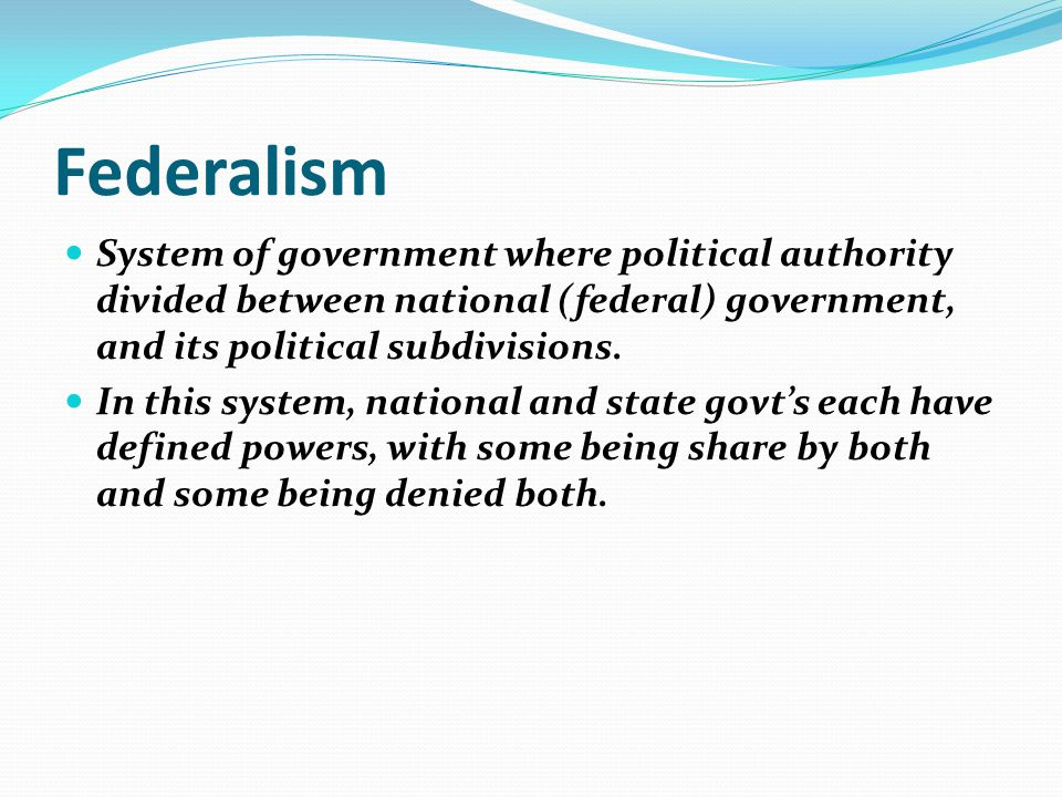 Federalism System of government where political authority divided between national (federal) government, and its political subdivisions. In this syste