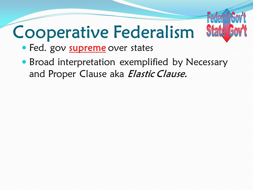 Cooperative Federalism Fed. gov supreme over states Broad interpretation exemplified by Necessary and Proper Clause aka Elastic Clause.