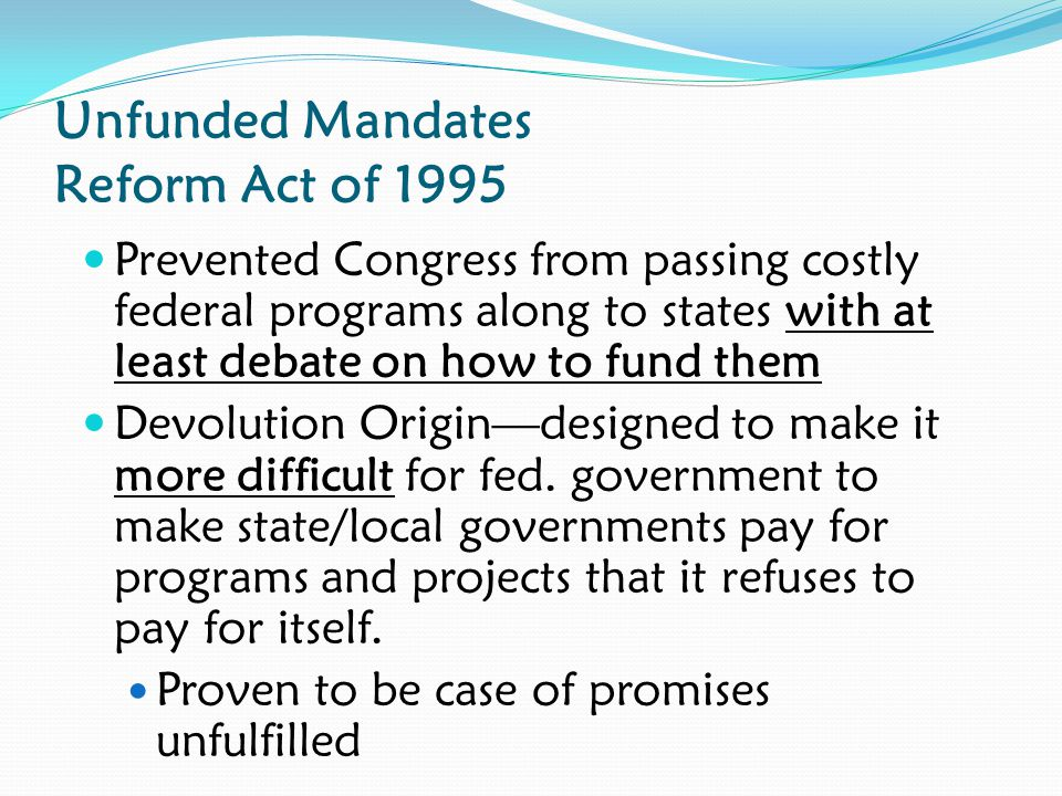 Unfunded Mandates Reform Act of 1995 Prevented Congress from passing costly federal programs along to states with at least debate on how to fund them