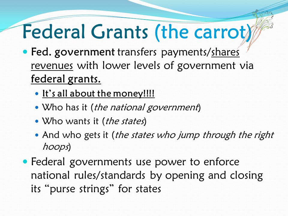 Federal Grants (the carrot) Fed. government transfers payments/shares revenues with lower levels of government via federal grants. It's all about the