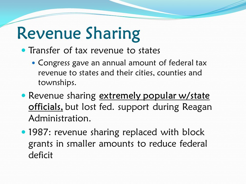 Revenue Sharing Transfer of tax revenue to states Congress gave an annual amount of federal tax revenue to states and their cities, counties and towns