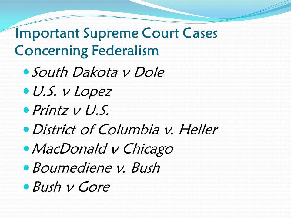 Important Supreme Court Cases Concerning Federalism South Dakota v Dole U.S. v Lopez Printz v U.S. District of Columbia v. Heller MacDonald v Chicago