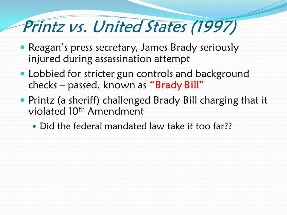 Printz vs. United States (1997) Reagan's press secretary, James Brady seriously injured during assassination attempt Lobbied for stricter gun controls
