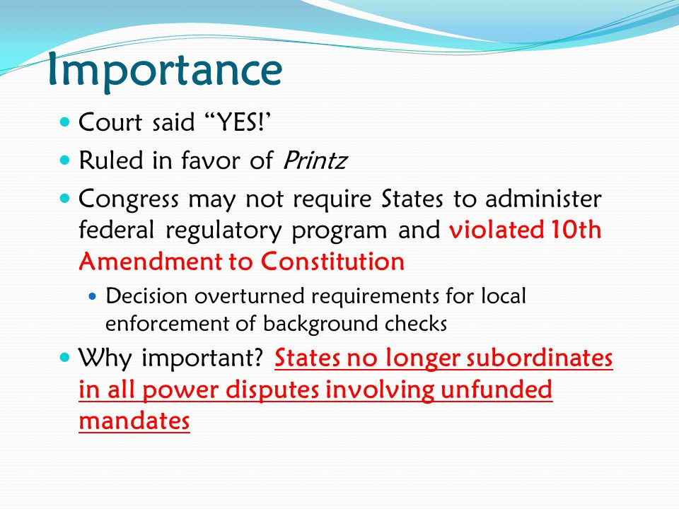 Importance Court said YES!' Ruled in favor of Printz Congress may not require States to administer federal regulatory program and violated 10th Amendment to Constitution Decision overturned requirements for local enforcement of background checks Why important.