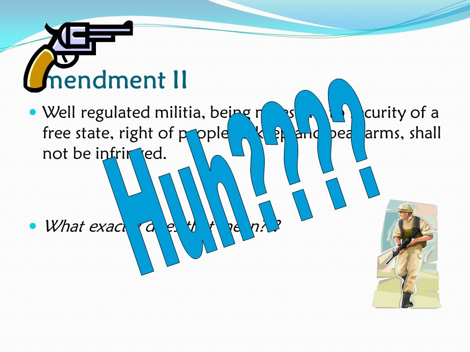 Amendment II Well regulated militia, being necessary to security of a free state, right of people to keep and bear arms, shall not be infringed.