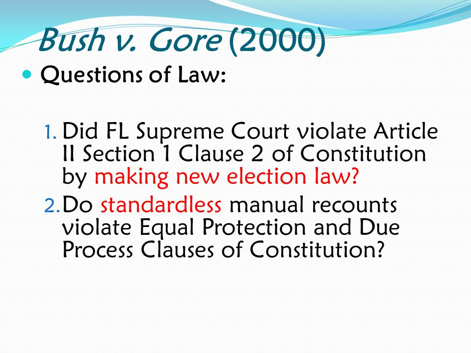 Bush v. Gore (2000) Questions of Law: 1. Did FL Supreme Court violate Article II Section 1 Clause 2 of Constitution by making new election law? 2. Do