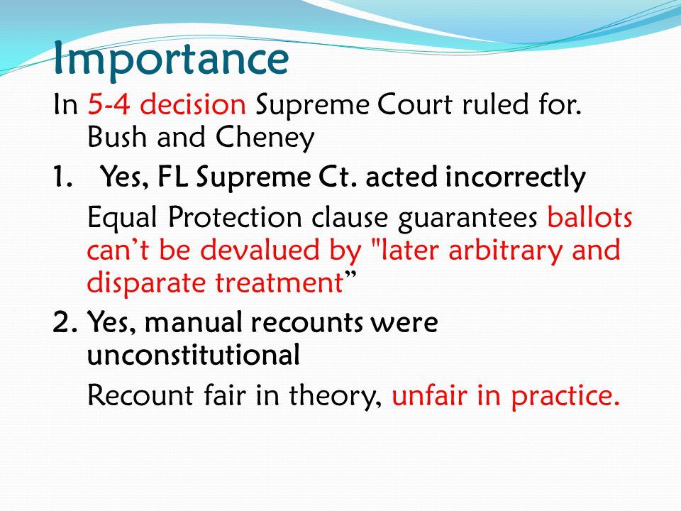 Importance In 5-4 decision Supreme Court ruled for. Bush and Cheney 1. Yes, FL Supreme Ct. acted incorrectly Equal Protection clause guarantees ballot