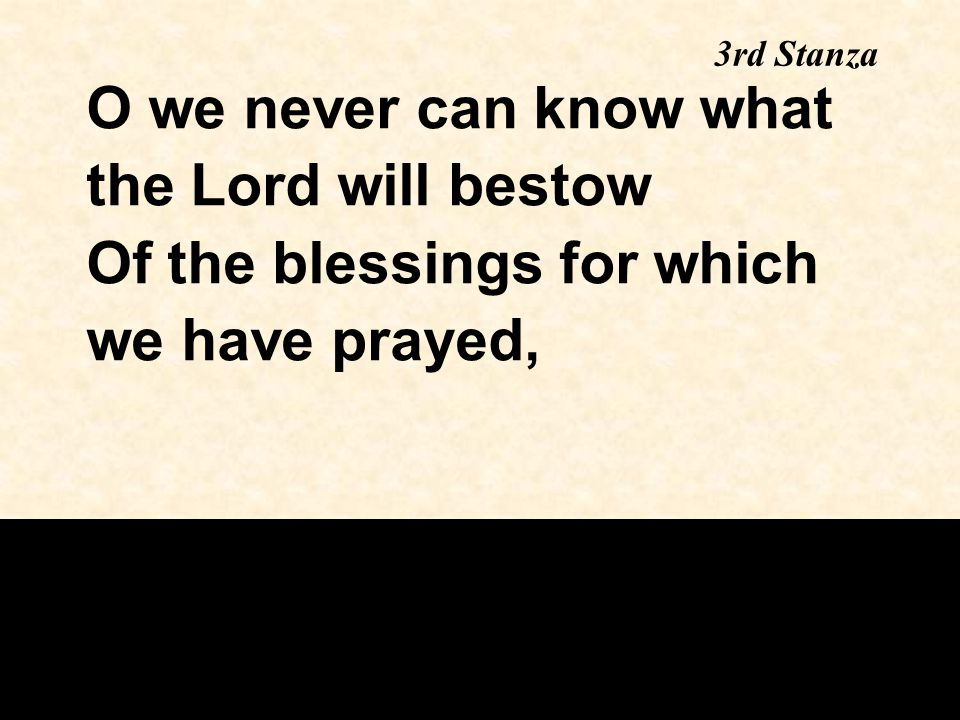 3rd Stanza O we never can know what the Lord will bestow Of the blessings for which we have prayed,